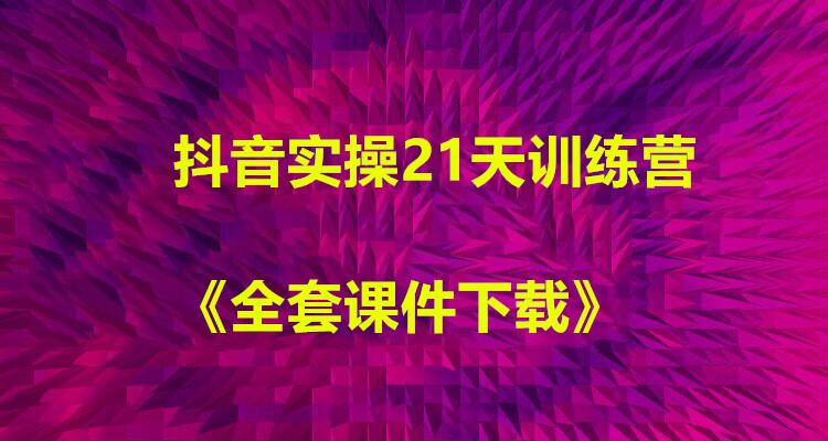 抖音实操21天训练营+全套课件下载