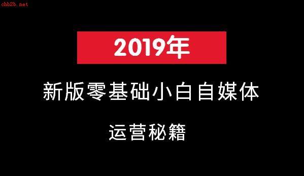 2019年新版零基础小白自媒体运营秘籍